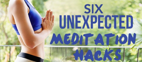 6 Unexpected Meditation Hacks to Improve Your Practice